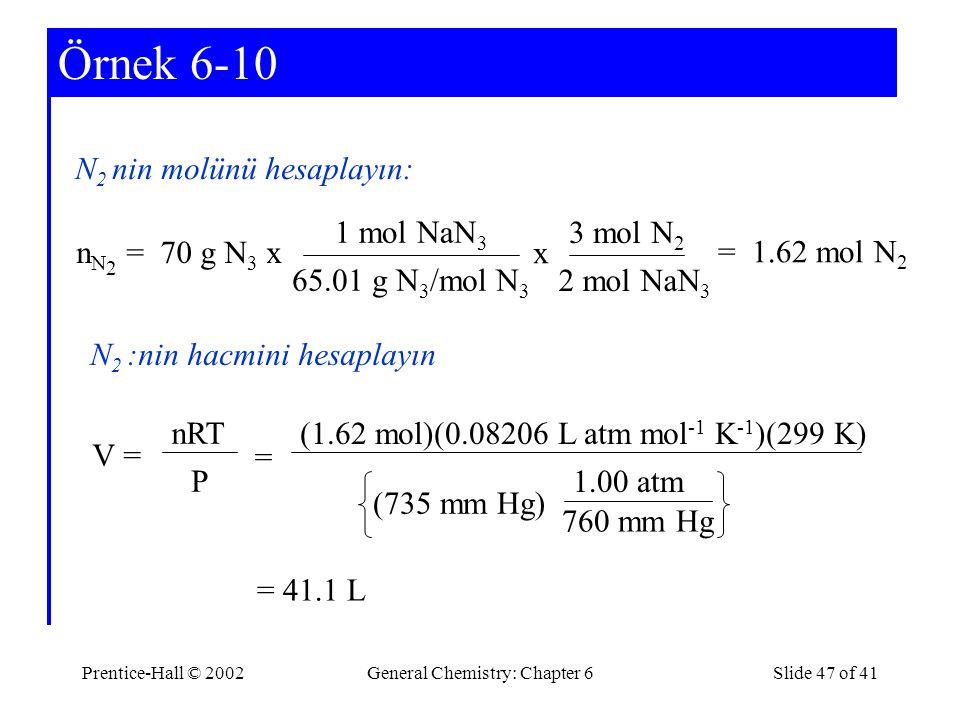 Prentice-Hall © 2002General Chemistry: Chapter 6Slide 47 of 41 Örnek 6-10 N 2 nin molünü hesaplayın: N 2 :nin hacmini hesaplayın n N 2 = 70 g N 3 x 1 mol NaN 3 65.01 g N 3 /mol N 3 x 3 mol N 2 2 mol NaN 3 = 1.62 mol N 2 = 41.1 L P nRT V = = (735 mm Hg) (1.62 mol)(0.08206 L atm mol -1 K -1 )(299 K) 760 mm Hg 1.00 atm