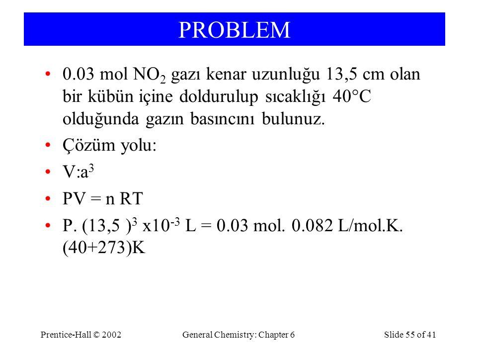 PROBLEM Prentice-Hall © 2002General Chemistry: Chapter 6Slide 55 of 41 0.03 mol NO 2 gazı kenar uzunluğu 13,5 cm olan bir kübün içine doldurulup sıcaklığı 40°C olduğunda gazın basıncını bulunuz.