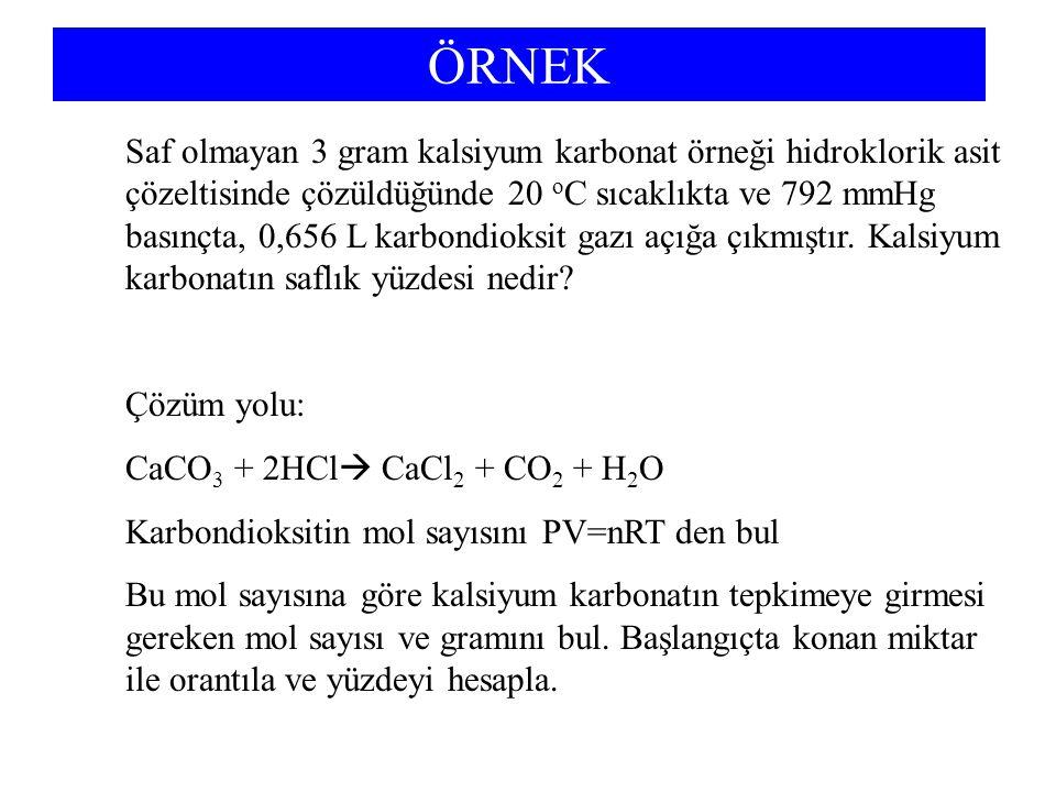 ÖRNEK Saf olmayan 3 gram kalsiyum karbonat örneği hidroklorik asit çözeltisinde çözüldüğünde 20 o C sıcaklıkta ve 792 mmHg basınçta, 0,656 L karbondioksit gazı açığa çıkmıştır.