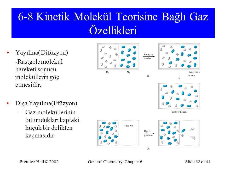 Prentice-Hall © 2002General Chemistry: Chapter 6Slide 62 of 41 6-8 Kinetik Molekül Teorisine Bağlı Gaz Özellikleri Yayılma( Difüzyon) -Rastgele molekül hareketi sonucu moleküllerin göç etmesidir.