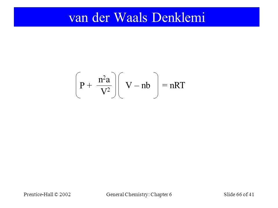 Prentice-Hall © 2002General Chemistry: Chapter 6Slide 66 of 41 van der Waals Denklemi P + n2an2a V2V2 V – nb = nRT