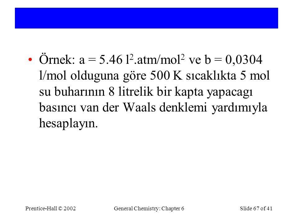 Örnek: a = 5.46 l 2.atm/mol 2 ve b = 0,0304 l/mol olduguna göre 500 K sıcaklıkta 5 mol su buharının 8 litrelik bir kapta yapacagı basıncı van der Waals denklemi yardımıyla hesaplayın.