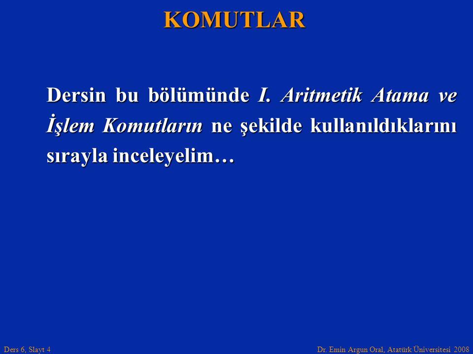 Dr. Emin Argun Oral, Atatürk Üniversitesi 2008 Ders 6, Slayt 4 Dersin bu bölümünde I. Aritmetik Atama ve İşlem Komutların ne şekilde kullanıldıklarını