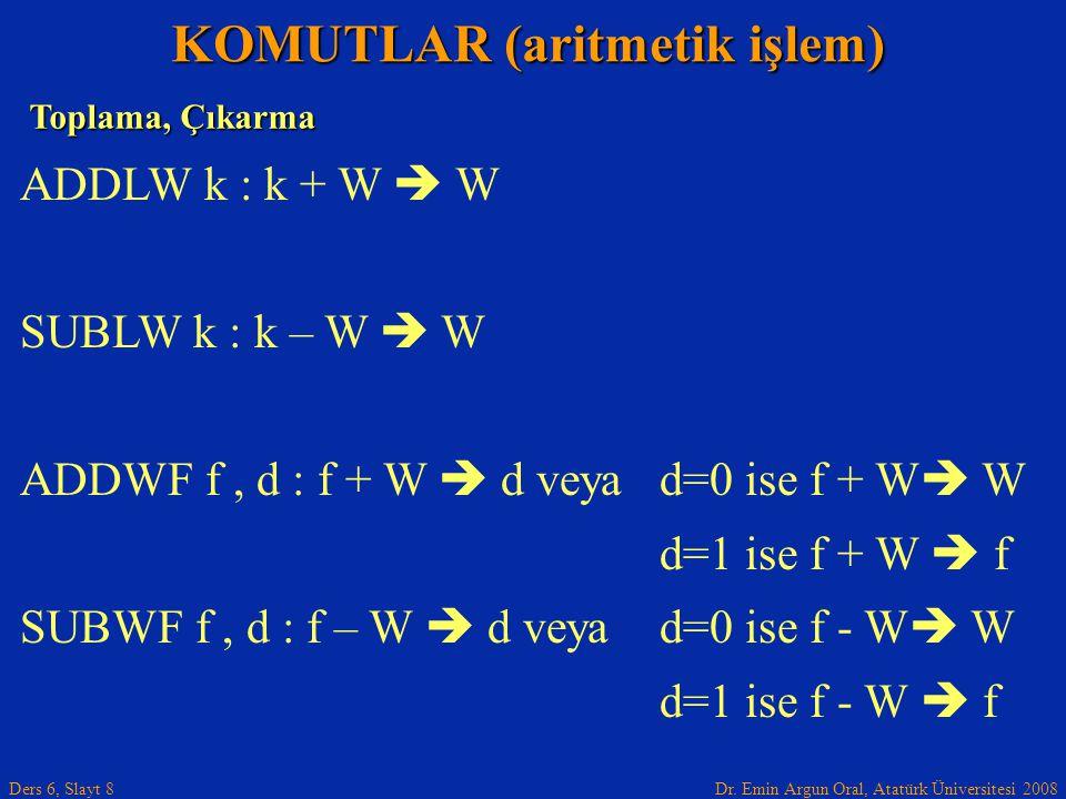 Dr. Emin Argun Oral, Atatürk Üniversitesi 2008 Ders 6, Slayt 8 KOMUTLAR (aritmetik işlem) ADDLW k : k + W  W SUBLW k : k – W  W ADDWF f, d : f + W 