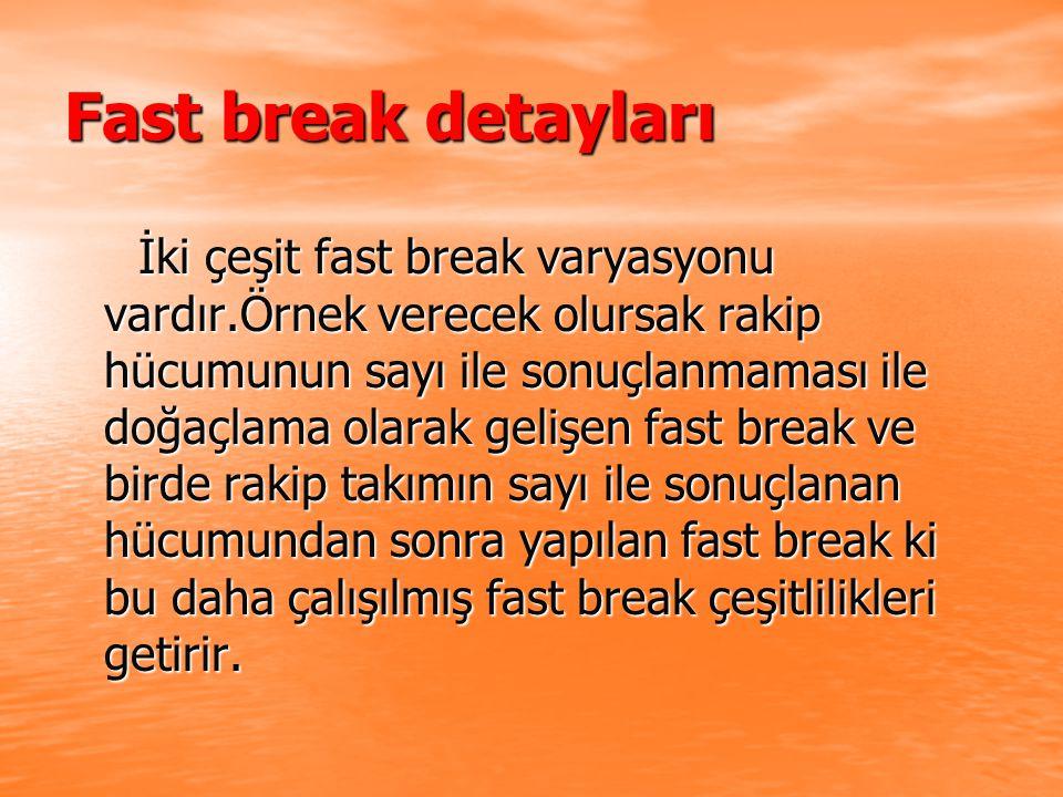 Fast break detayları İki çeşit fast break varyasyonu vardır.Örnek verecek olursak rakip hücumunun sayı ile sonuçlanmaması ile doğaçlama olarak gelişen fast break ve birde rakip takımın sayı ile sonuçlanan hücumundan sonra yapılan fast break ki bu daha çalışılmış fast break çeşitlilikleri getirir.