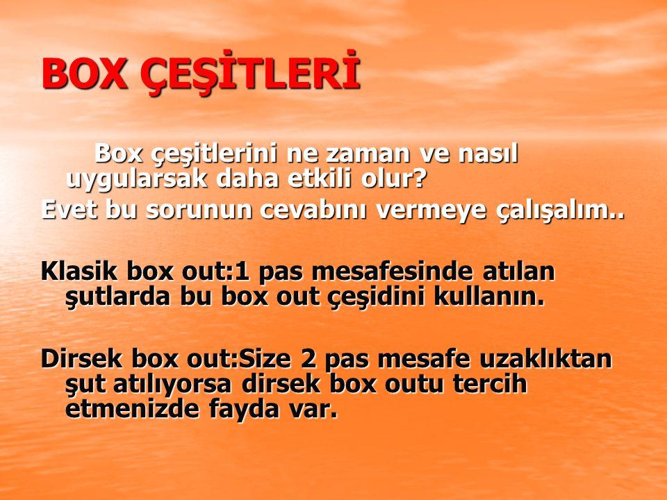 BOX ÇEŞİTLERİ Box çeşitlerini ne zaman ve nasıl uygularsak daha etkili olur.