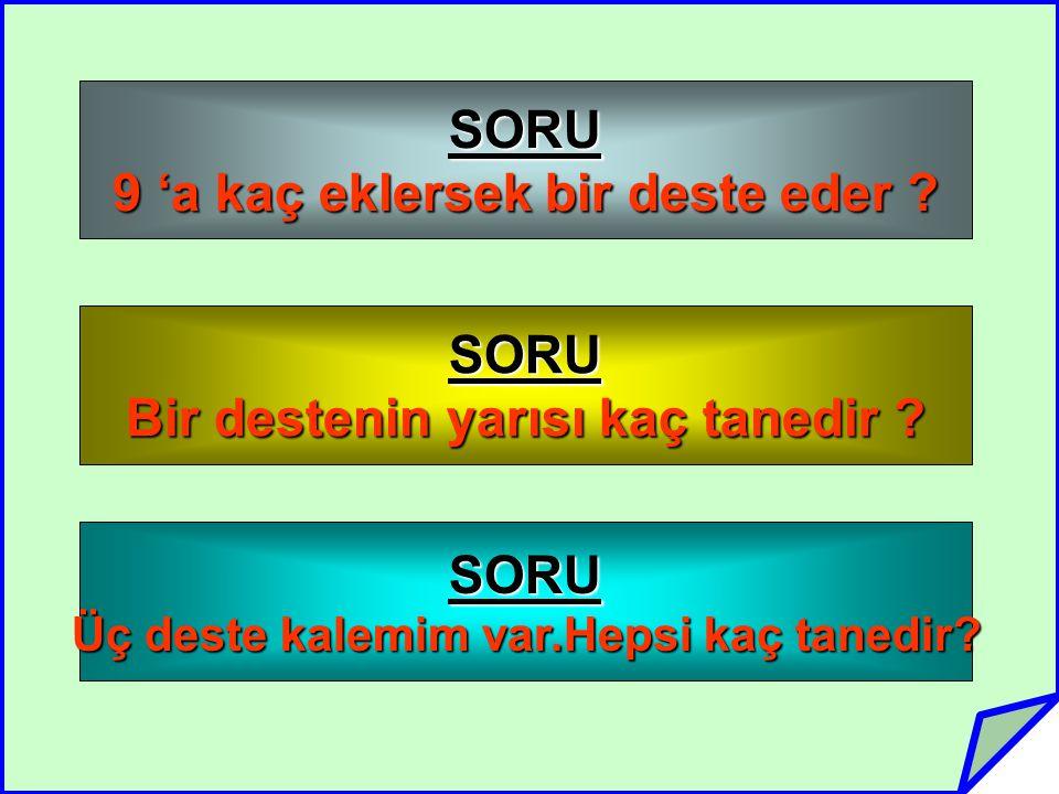 SORU 9 'a kaç eklersek bir deste eder .SORU Bir destenin yarısı kaç tanedir .
