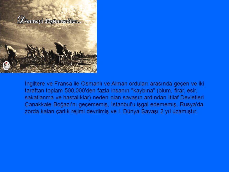İngiltere ve Fransa ile Osmanlı ve Alman orduları arasında geçen ve iki taraftan toplam 500,000 den fazla insanın kaybına (ölüm, firar, esir, sakatlanma ve hastalıklar) neden olan savaşın ardından İtilaf Devletleri Çanakkale Boğazı nı geçememiş, İstanbul u işgal edememiş, Rusya da zorda kalan çarlık rejimi devrilmiş ve I.
