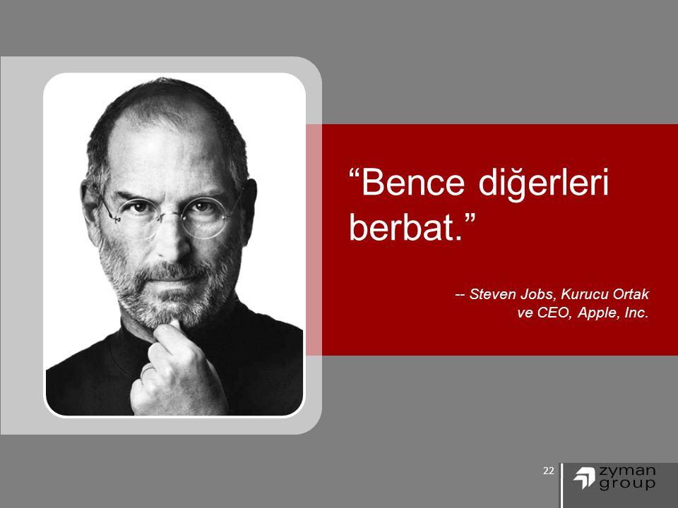 22 Bence diğerleri berbat. -- Steven Jobs, Kurucu Ortak ve CEO, Apple, Inc.
