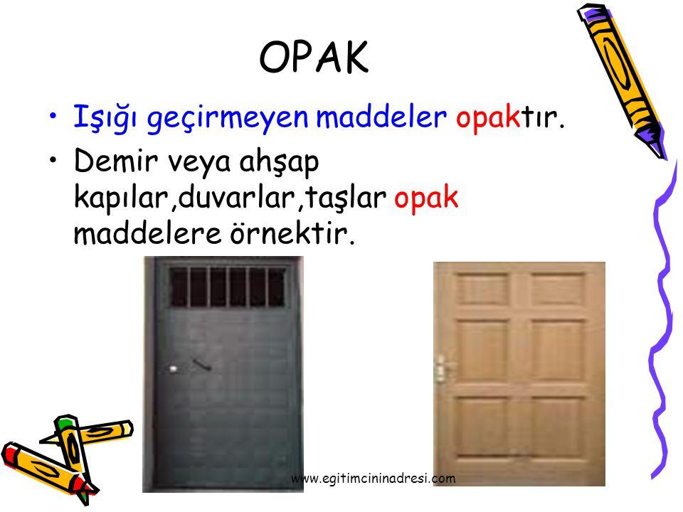 OPAK Işığı geçirmeyen maddeler opaktır. Demir veya ahşap kapılar,duvarlar,taşlar opak maddelere örnektir. www.egitimcininadresi.com