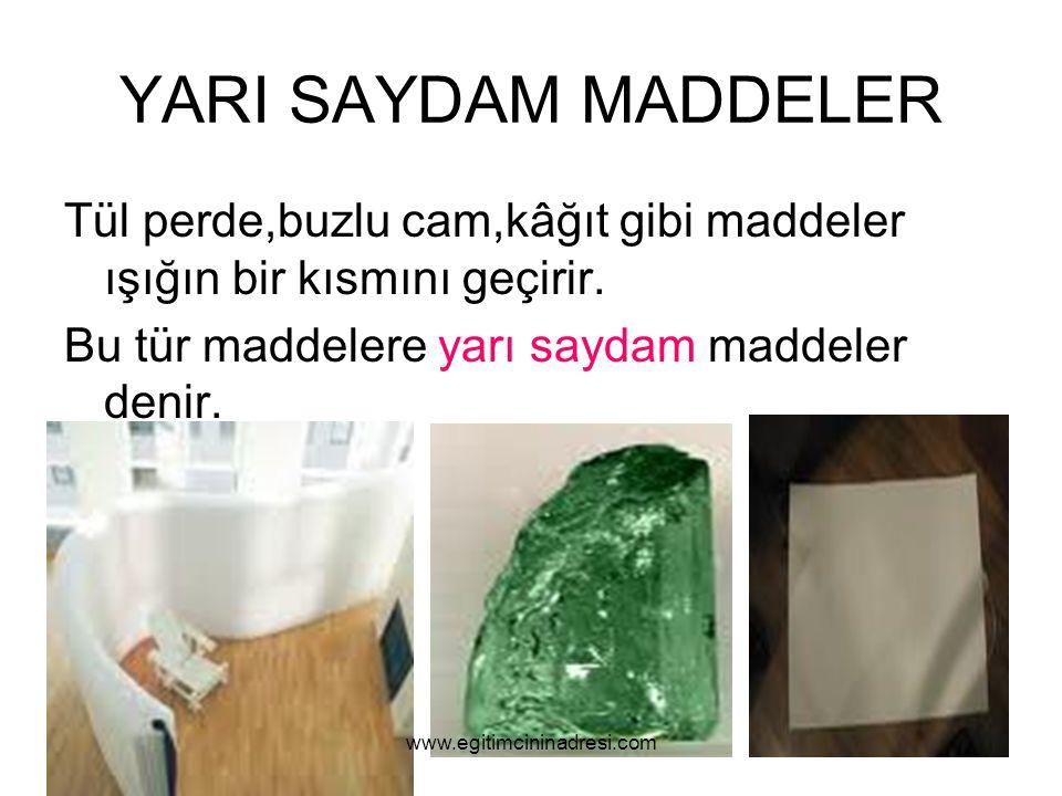 YARI SAYDAM MADDELER Tül perde,buzlu cam,kâğıt gibi maddeler ışığın bir kısmını geçirir. Bu tür maddelere yarı saydam maddeler denir. www.egitimcinina