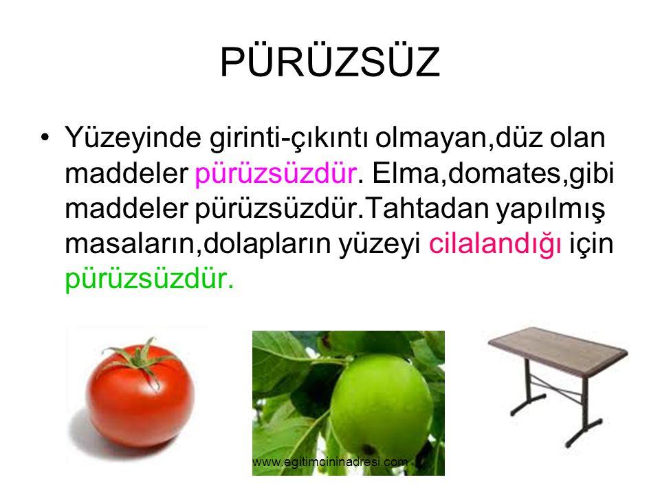 PÜRÜZSÜZ Yüzeyinde girinti-çıkıntı olmayan,düz olan maddeler pürüzsüzdür. Elma,domates,gibi maddeler pürüzsüzdür.Tahtadan yapılmış masaların,dolapları