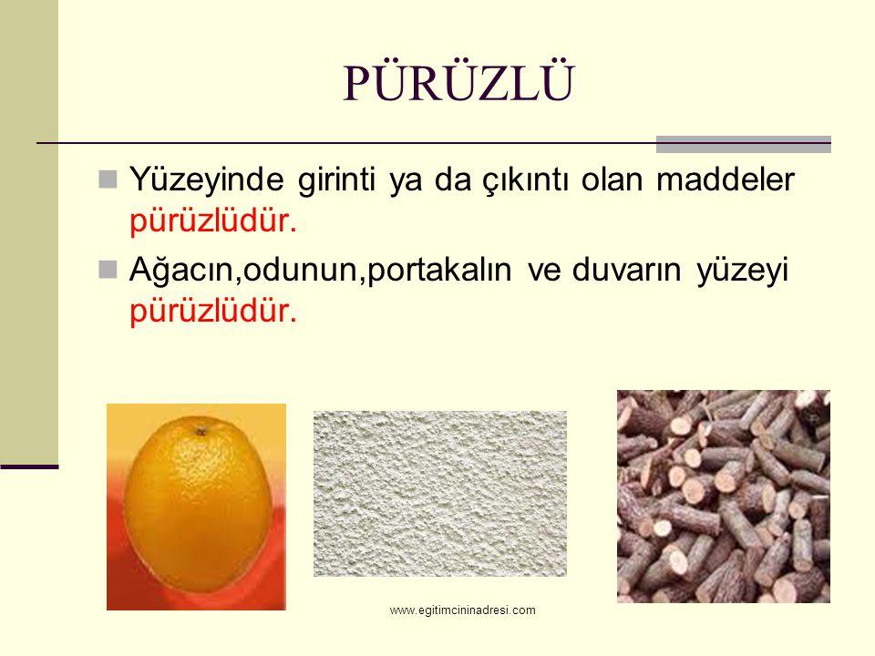 PÜRÜZLÜ Yüzeyinde girinti ya da çıkıntı olan maddeler pürüzlüdür. Ağacın,odunun,portakalın ve duvarın yüzeyi pürüzlüdür. www.egitimcininadresi.com