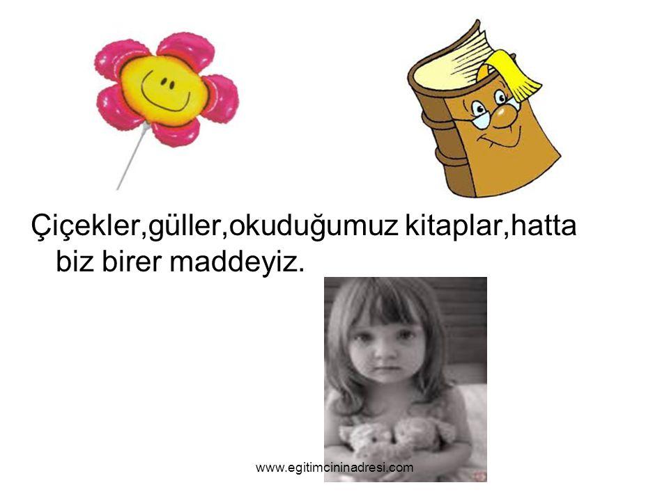 Çiçekler,güller,okuduğumuz kitaplar,hatta biz birer maddeyiz. www.egitimcininadresi.com