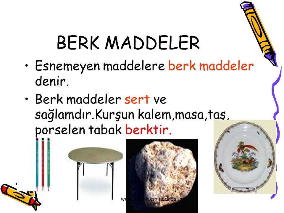 BERK MADDELER Esnemeyen maddelere berk maddeler denir. Berk maddeler sert ve sağlamdır.Kurşun kalem,masa,taş, porselen tabak berktir. www.egitimcinina