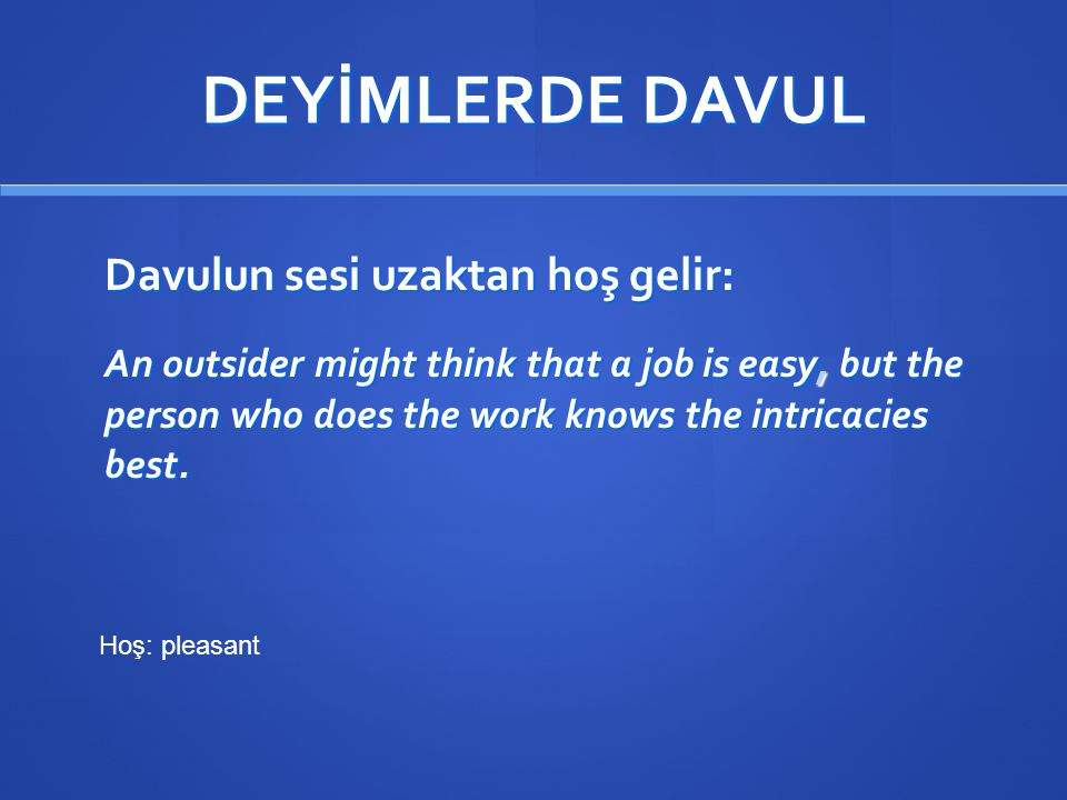 DEYİMLERDE DAVUL Davulun sesi uzaktan hoş gelir: An outsider might think that a job is easy, but the person who does the work knows the intricacies best.