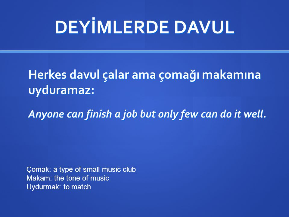 DEYİMLERDE DAVUL Herkes davul çalar ama çomağı makamına uyduramaz: Anyone can finish a job but only few can do it well. Çomak: a type of small music c