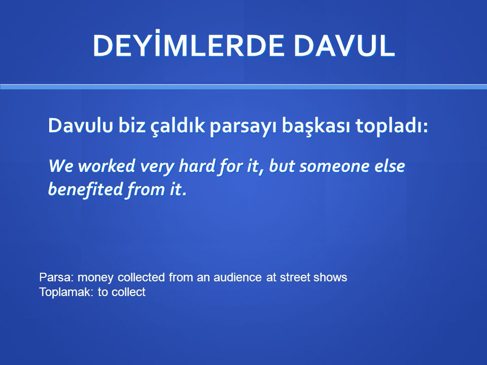 DEYİMLERDE DAVUL Davulu biz çaldık parsayı başkası topladı: We worked very hard for it, but someone else benefited from it. Parsa: money collected fro