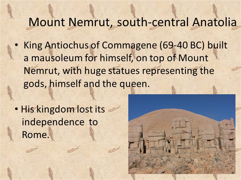 Mount Nemrut, south-central Anatolia King Antiochus of Commagene (69-40 BC) built a mausoleum for himself, on top of Mount Nemrut, with huge statues representing the gods, himself and the queen.