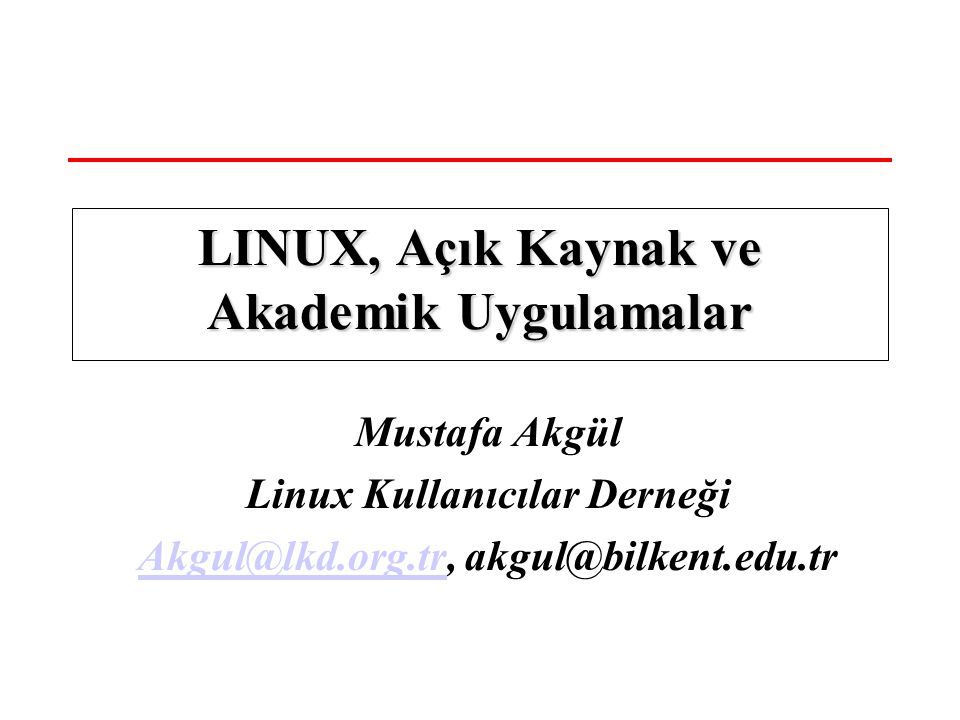 Mustafa Akgül Linux Kullanıcılar Derneği Akgul@lkd.org.trAkgul@lkd.org.tr, akgul@bilkent.edu.tr LINUX, Açık Kaynak ve Akademik Uygulamalar