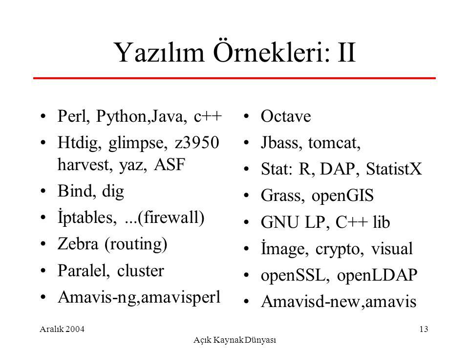Aralık 2004 Açık Kaynak Dünyası 13 Yazılım Örnekleri: II Perl, Python,Java, c++ Htdig, glimpse, z3950 harvest, yaz, ASF Bind, dig İptables,...(firewall) Zebra (routing) Paralel, cluster Amavis-ng,amavisperl Octave Jbass, tomcat, Stat: R, DAP, StatistX Grass, openGIS GNU LP, C++ lib İmage, crypto, visual openSSL, openLDAP Amavisd-new,amavis