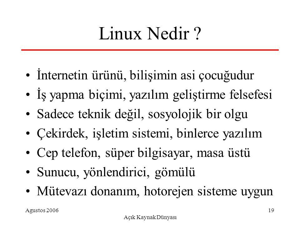 Agustos 2006 Açık Kaynak Dünyası 19 Linux Nedir ? İnternetin ürünü, bilişimin asi çocuğudur İş yapma biçimi, yazılım geliştirme felsefesi Sadece tekni