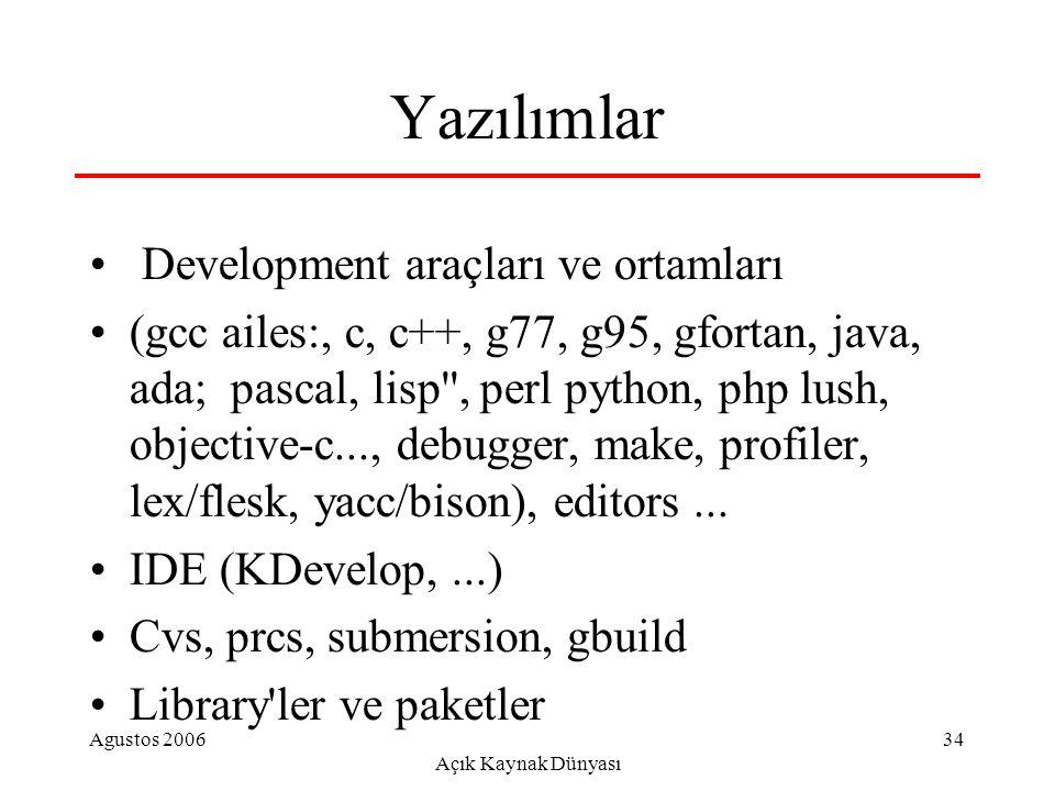 Agustos 2006 Açık Kaynak Dünyası 34 Yazılımlar Development araçları ve ortamları (gcc ailes:, c, c++, g77, g95, gfortan, java, ada; pascal, lisp , perl python, php lush, objective-c..., debugger, make, profiler, lex/flesk, yacc/bison), editors...