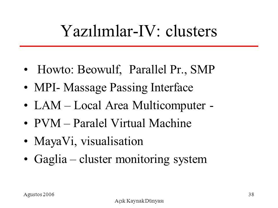 Agustos 2006 Açık Kaynak Dünyası 38 Yazılımlar-IV: clusters Howto: Beowulf, Parallel Pr., SMP MPI- Massage Passing Interface LAM – Local Area Multicomputer - PVM – Paralel Virtual Machine MayaVi, visualisation Gaglia – cluster monitoring system