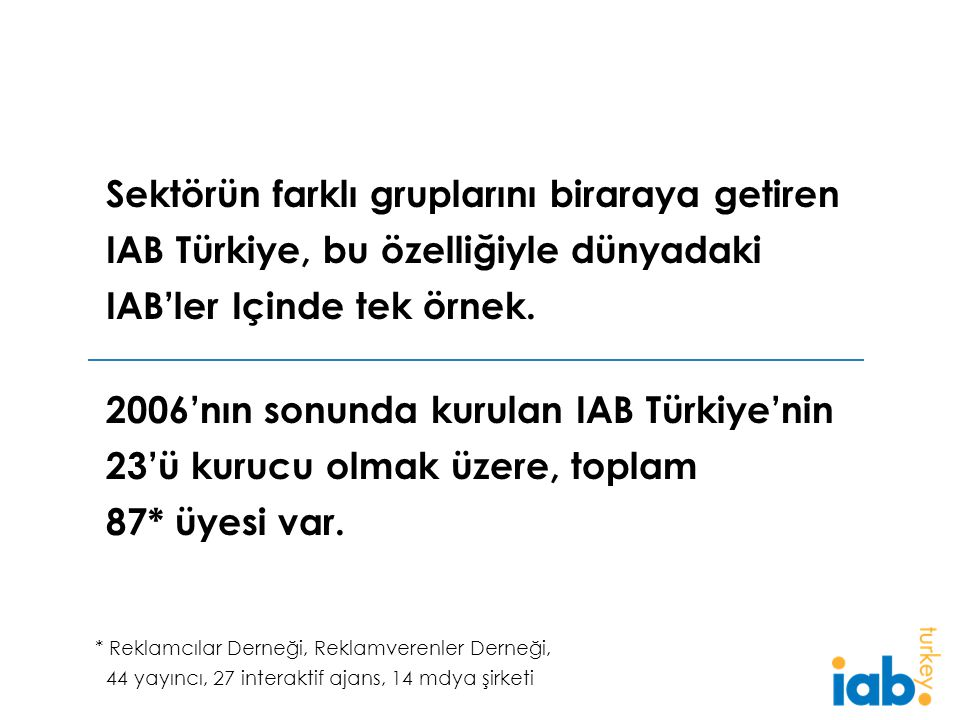 2006'nın sonunda kurulan IAB Türkiye'nin 23'ü kurucu olmak üzere, toplam 87* üyesi var.