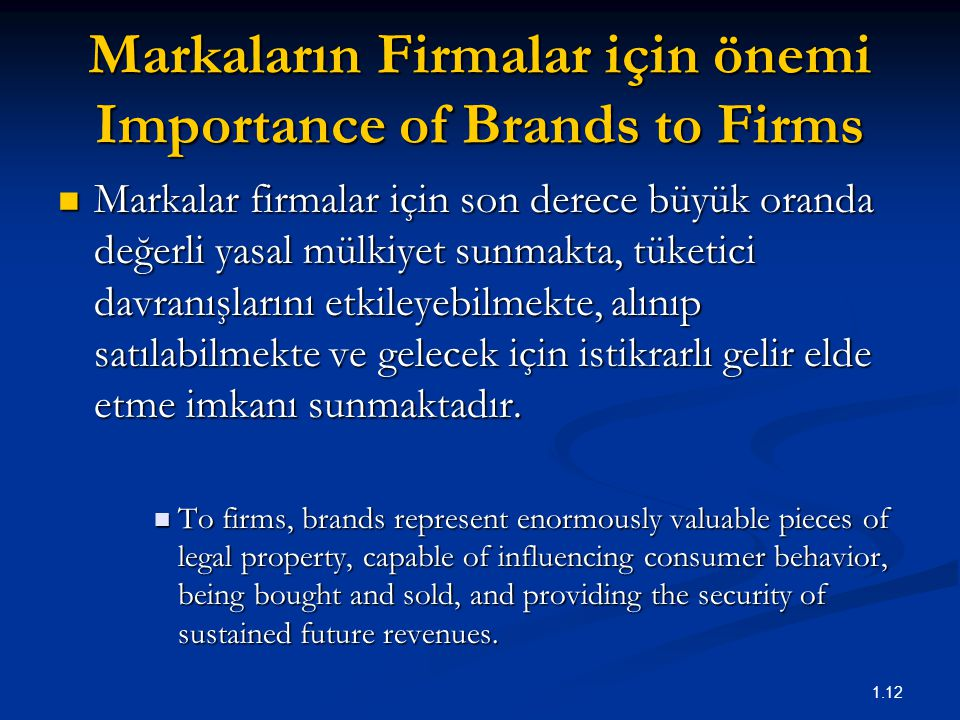 1.12 Markaların Firmalar için önemi Importance of Brands to Firms Markalar firmalar için son derece büyük oranda değerli yasal mülkiyet sunmakta, tüketici davranışlarını etkileyebilmekte, alınıp satılabilmekte ve gelecek için istikrarlı gelir elde etme imkanı sunmaktadır.