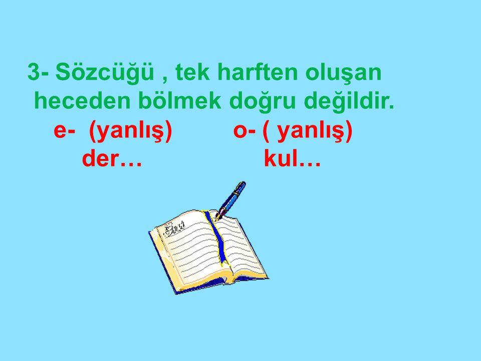 3- Sözcüğü, tek harften oluşan heceden bölmek doğru değildir. e- (yanlış) o- ( yanlış) der… kul…