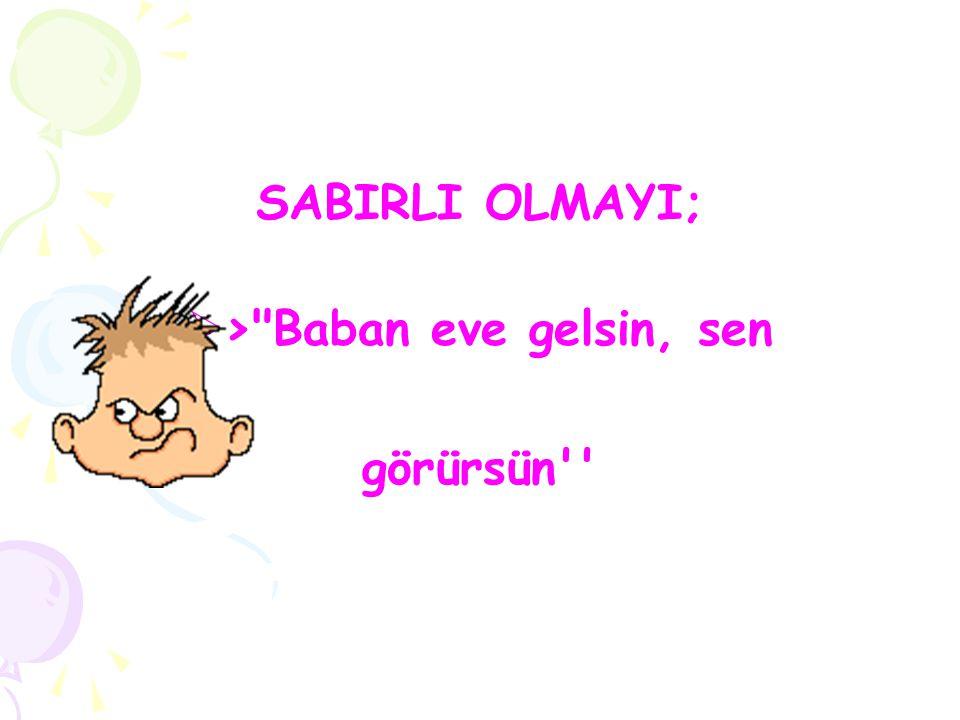 SABIRLI OLMAYI;  >