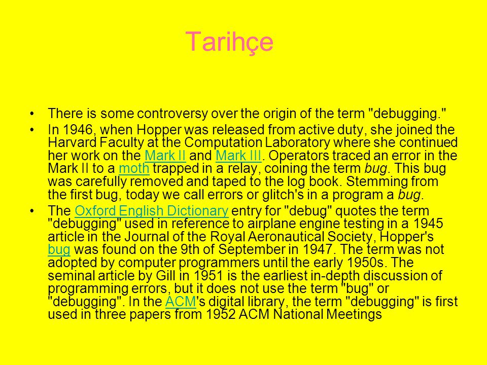 Tarihçe There is some controversy over the origin of the term debugging. In 1946, when Hopper was released from active duty, she joined the Harvard Faculty at the Computation Laboratory where she continued her work on the Mark II and Mark III.