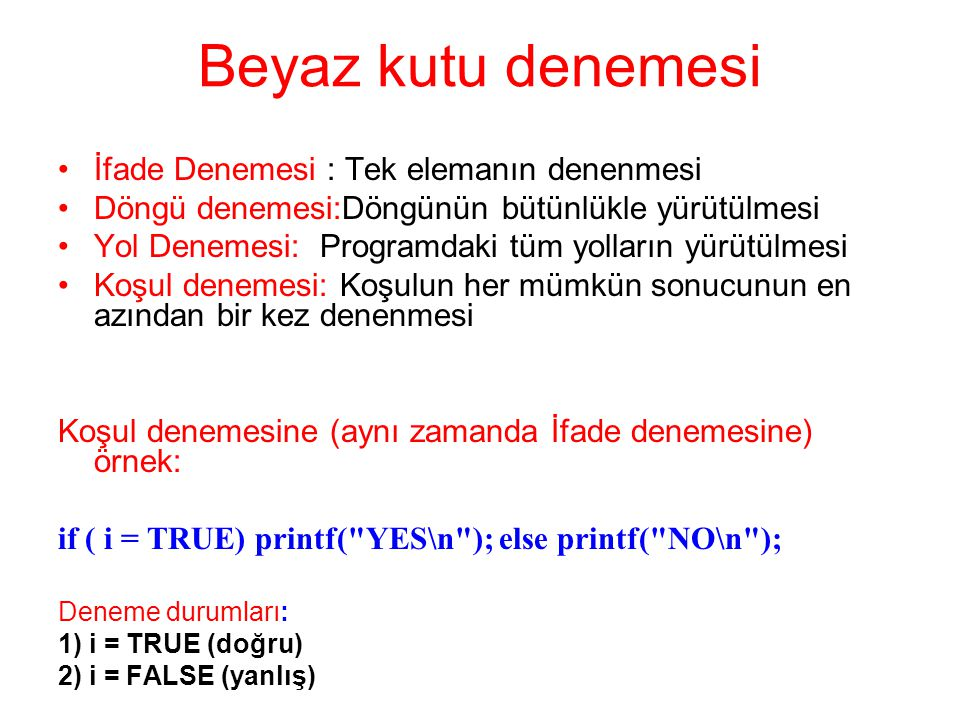 Beyaz kutu denemesi İfade Denemesi : Tek elemanın denenmesi Döngü denemesi:Döngünün bütünlükle yürütülmesi Yol Denemesi: Programdaki tüm yolların yürütülmesi Koşul denemesi: Koşulun her mümkün sonucunun en azından bir kez denenmesi Koşul denemesine (aynı zamanda İfade denemesine) örnek: if ( i = TRUE) printf( YES\n ); else printf( NO\n ); Deneme durumları: 1) i = TRUE (doğru) 2) i = FALSE (yanlış)