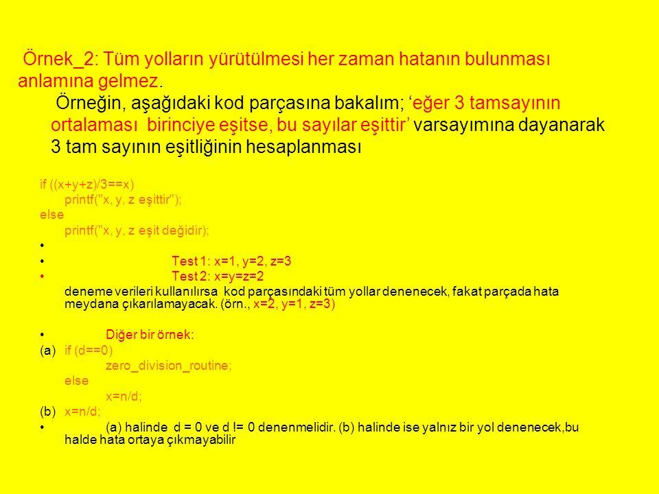 if ((x+y+z)/3==x) printf( x, y, z eşittir ); else printf( x, y, z eşit değidir); Test 1: x=1, y=2, z=3 Test 2: x=y=z=2 deneme verileri kullanılırsa kod parçasındaki tüm yollar denenecek, fakat parçada hata meydana çıkarılamayacak.