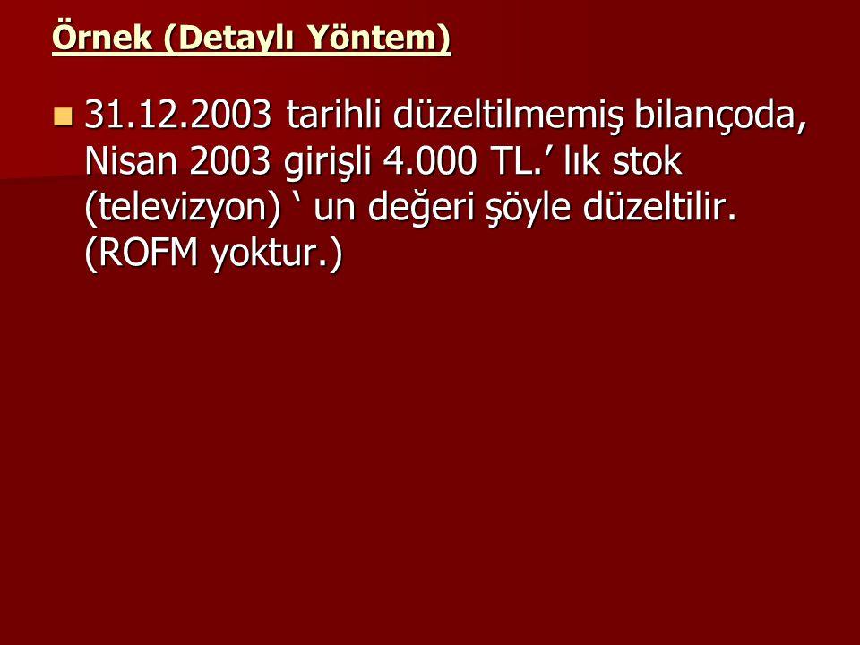 Örnek (Detaylı Yöntem) 31.12.2003 tarihli düzeltilmemiş bilançoda, Nisan 2003 girişli 4.000 TL.' lık stok (televizyon) ' un değeri şöyle düzeltilir. (
