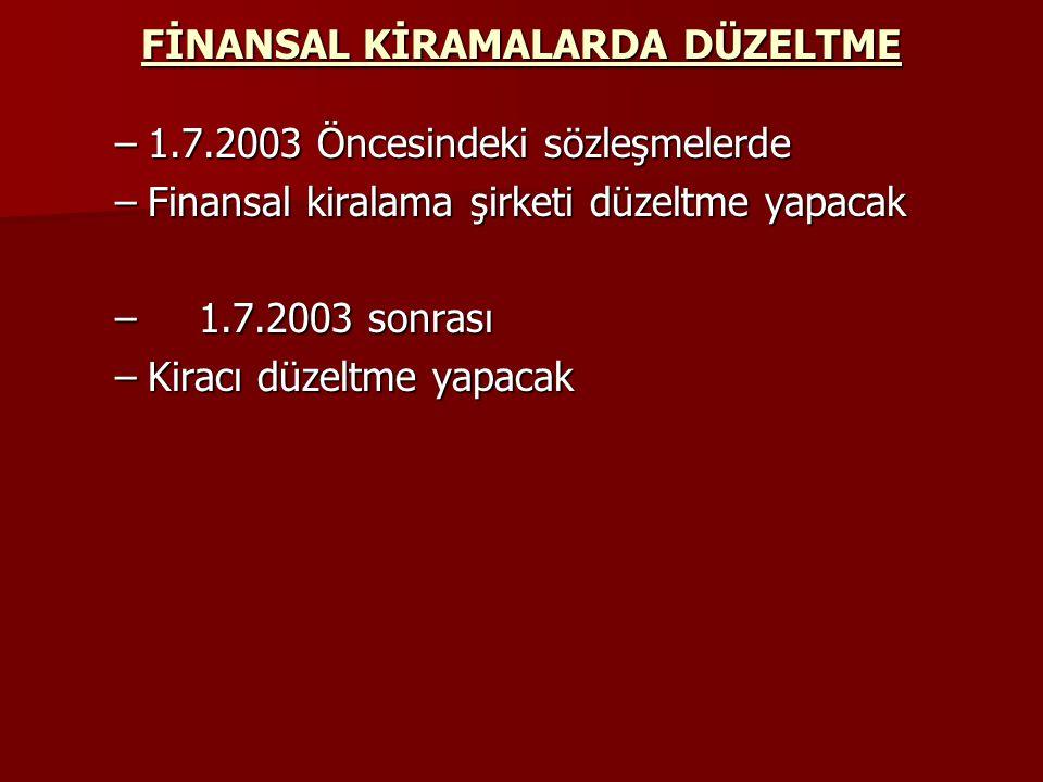 FİNANSAL KİRAMALARDA DÜZELTME –1.7.2003 Öncesindeki sözleşmelerde –Finansal kiralama şirketi düzeltme yapacak – 1.7.2003 sonrası –Kiracı düzeltme yapa