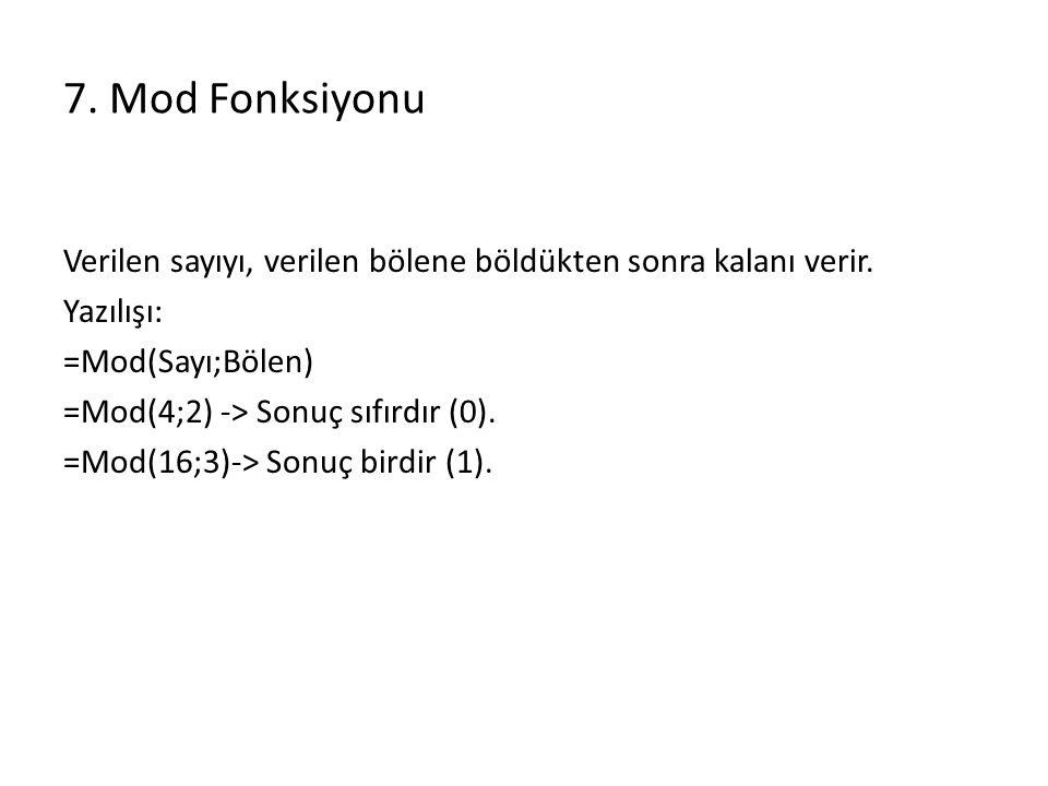 7. Mod Fonksiyonu Verilen sayıyı, verilen bölene böldükten sonra kalanı verir. Yazılışı: =Mod(Sayı;Bölen) =Mod(4;2) -> Sonuç sıfırdır (0). =Mod(16;3)-