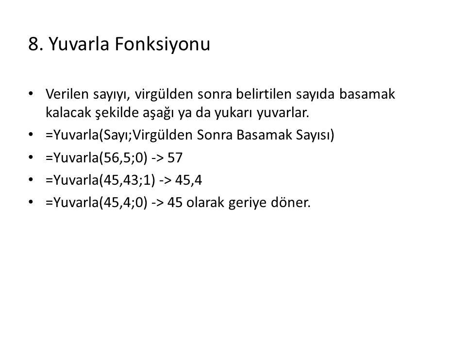 8. Yuvarla Fonksiyonu Verilen sayıyı, virgülden sonra belirtilen sayıda basamak kalacak şekilde aşağı ya da yukarı yuvarlar. =Yuvarla(Sayı;Virgülden S