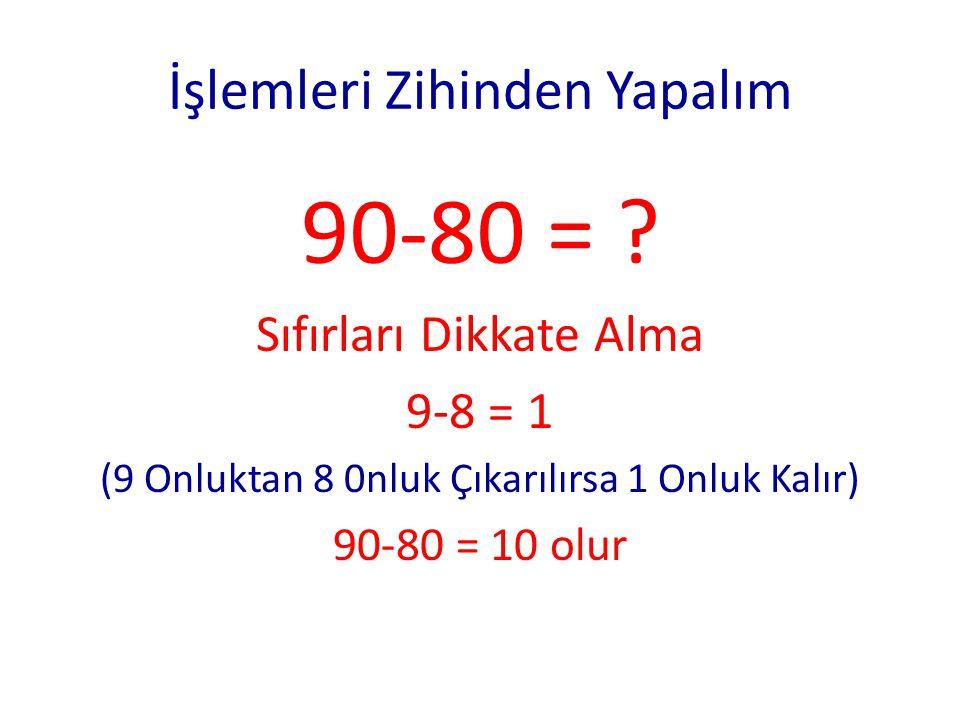 İşlemleri Zihinden Yapalım 70 + 20 = ? Önce onlukları topla (Sıfırları Dikkate Almadan Topla) 7+ 2 = 9 9 Onluk 90 Eder 70 + 20 = 90 70 – 20 = ? Önce O