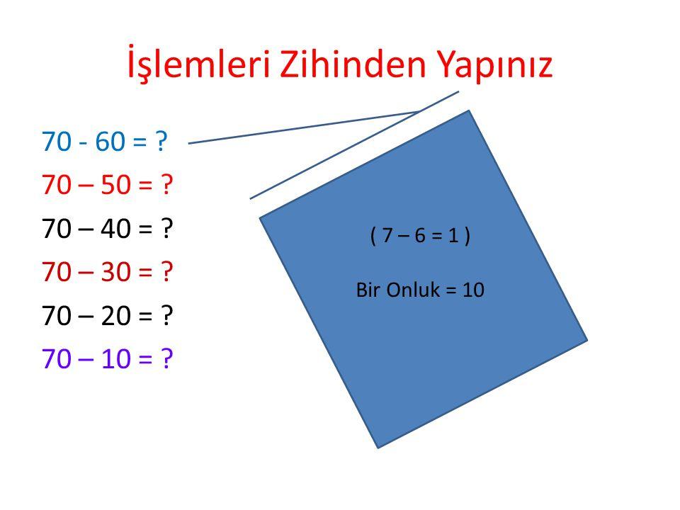 İşlemleri Zihinden Yapınız 40 + 50 = ? 30 + 20 = ? 40 + 30 = ? 20 + 30 + 40 = ? 10 + 50 + 30 = ? 20+20+20+20 = ? 2 + 3 = 5 5 Onluk 50 Eder