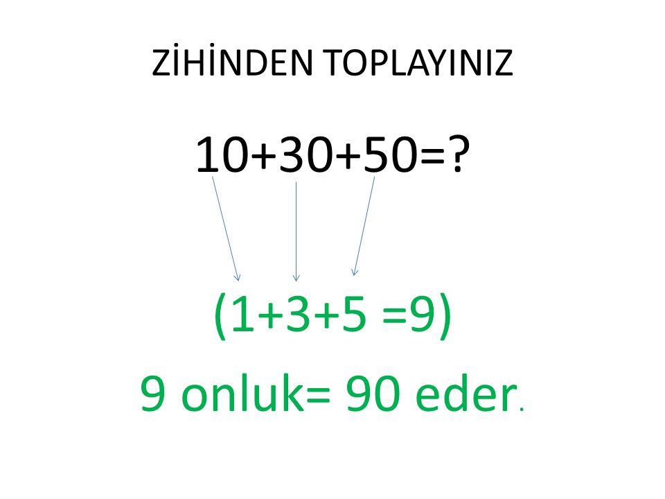 ZİHİNDEN TOPLAYINIZ 40+20=? 30+10 =? 40+30+10=? 10+10+20+30=? 10+10+10+10+10+10+10+10+10=? 9 tane onluk var