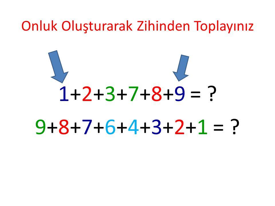 Onluk Oluşturarak Zihinden Toplayınız 1+2+3+7+8+9 = ? 9+8+7+6+4+3+2+1 = ?