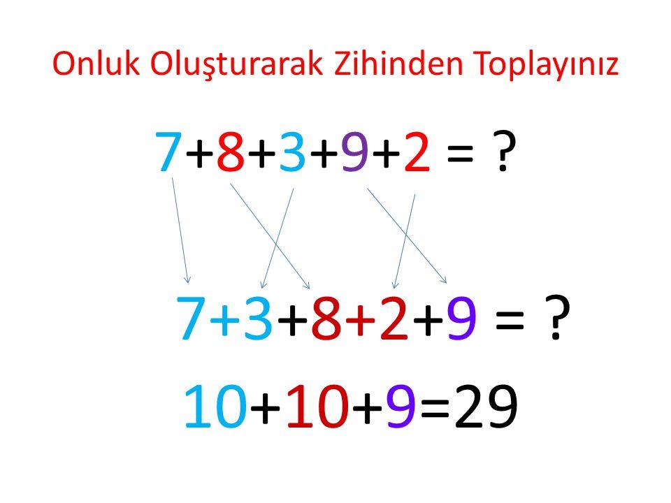 Onluk Oluşturarak Zihinden Toplayınız 7+8+3+9+2 = ? 7+3+8+2+9 = ? 10+10+9=29