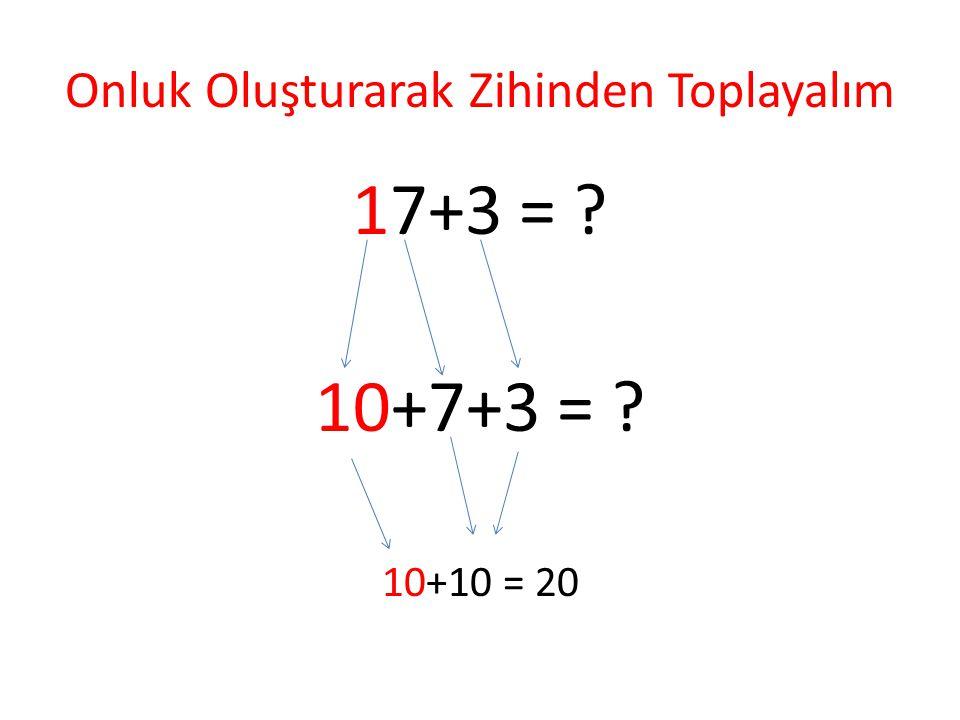 Onluk Oluşturarak Zihinden Toplayalım 17+3 = ? 10+7+3 = ? 10+10 = 20