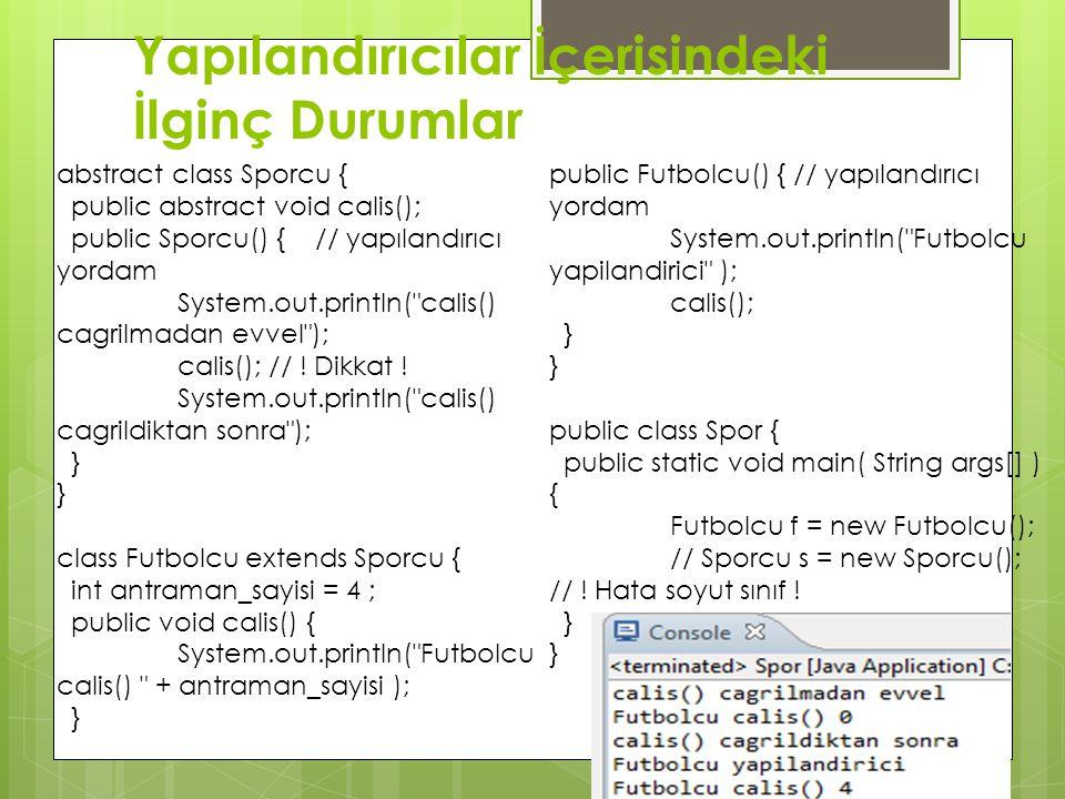 Yapılandırıcılar İçerisindeki İlginç Durumlar abstract class Sporcu { public abstract void calis(); public Sporcu() { // yapılandırıcı yordam System.o