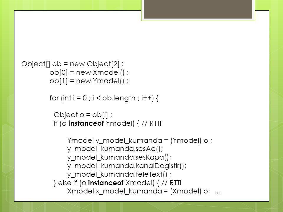 Object[] ob = new Object[2] ; ob[0] = new Xmodel() ; ob[1] = new Ymodel() ; for (int i = 0 ; i < ob.length ; i++) { Object o = ob[i] ; if (o instanceo