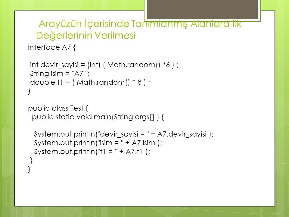 Arayüzün İçerisinde Tanımlanmış Alanlara İlk Değerlerinin Verilmesi interface A7 { int devir_sayisi = (int) ( Math.random() *6 ) ; String isim =