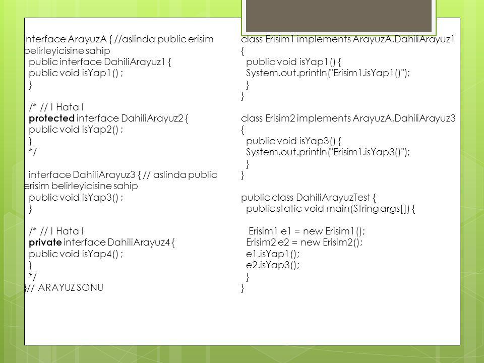 interface ArayuzA { //aslinda public erisim belirleyicisine sahip public interface DahiliArayuz1 { public void isYap1() ; } /* // ! Hata ! protected i