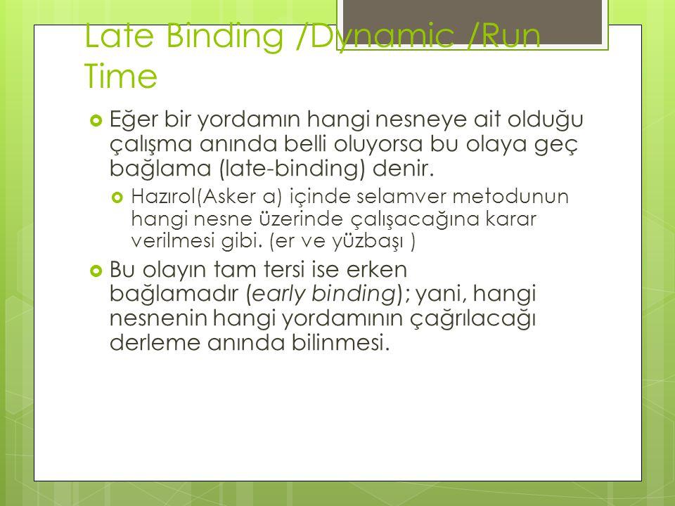 Late Binding /Dynamic /Run Time  Eğer bir yordamın hangi nesneye ait olduğu çalışma anında belli oluyorsa bu olaya geç bağlama (late-binding) denir.